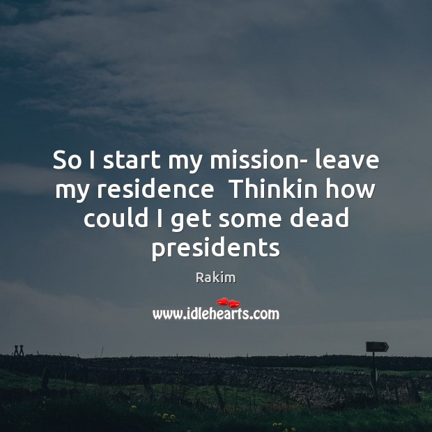 So I start my mission- leave my residence  Thinkin how could I get some dead presidents Image
