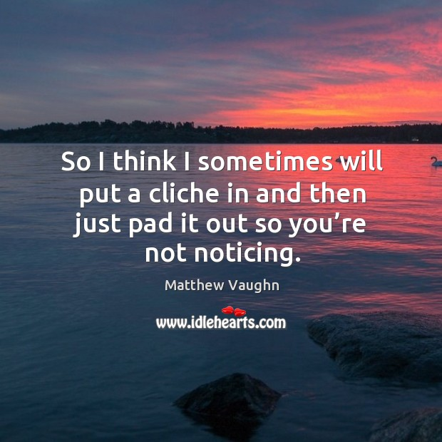 So I think I sometimes will put a cliche in and then just pad it out so you're not noticing. Matthew Vaughn Picture Quote