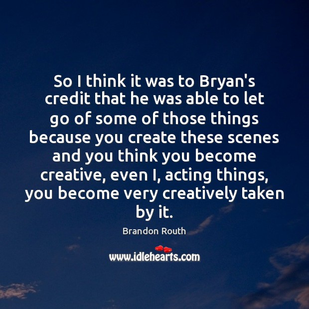 So I think it was to Bryan's credit that he was able Image