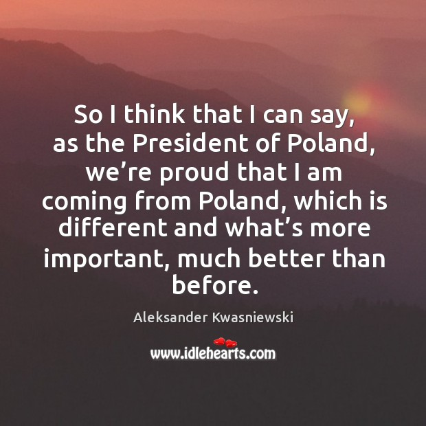 So I think that I can say, as the president of poland, we're proud that I am coming from poland Image