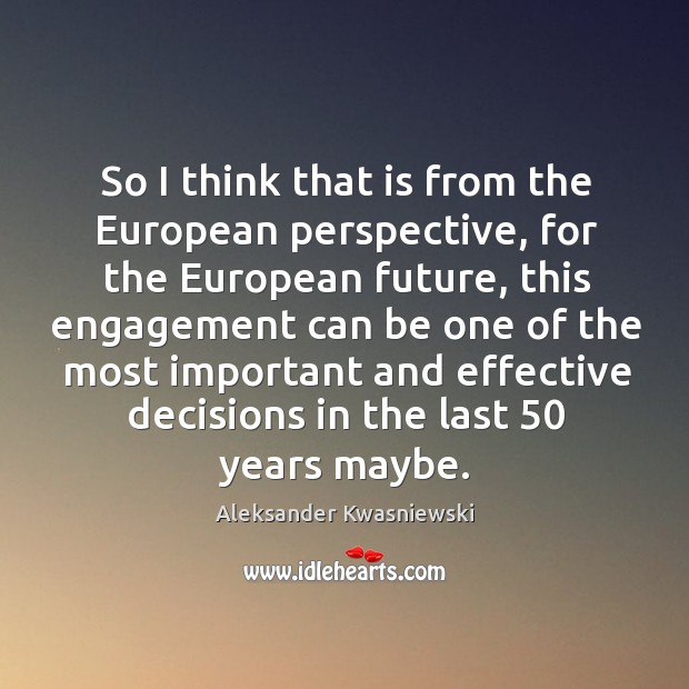 Image, So I think that is from the european perspective, for the european future, this engagement