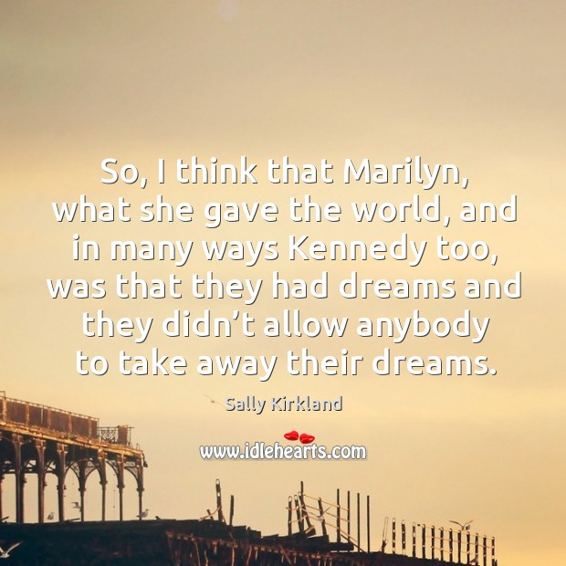 So, I think that marilyn, what she gave the world, and in many ways kennedy too. Image