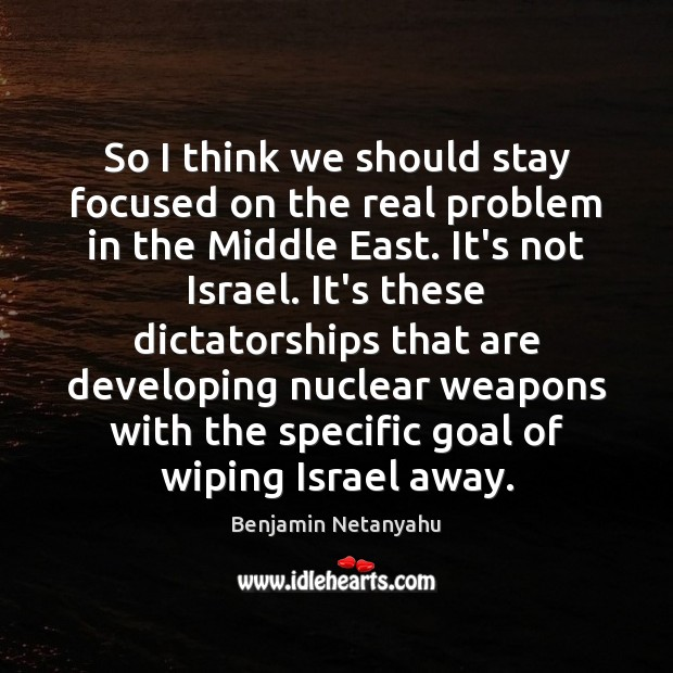 So I think we should stay focused on the real problem in Benjamin Netanyahu Picture Quote