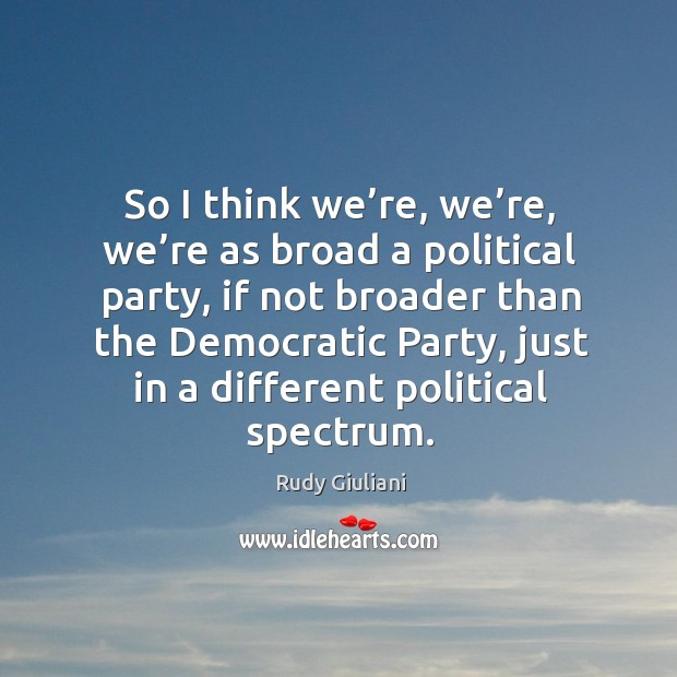 So I think we're, we're, we're as broad a political party, if not broader than the Image