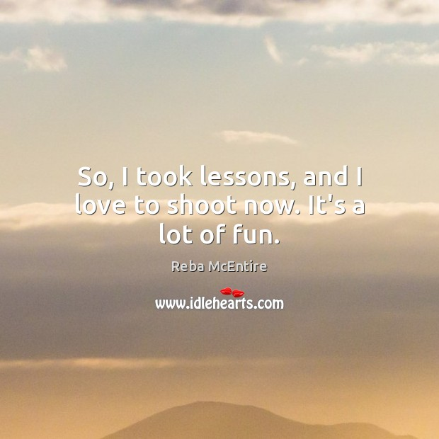So, I took lessons, and I love to shoot now. It's a lot of fun. Reba McEntire Picture Quote