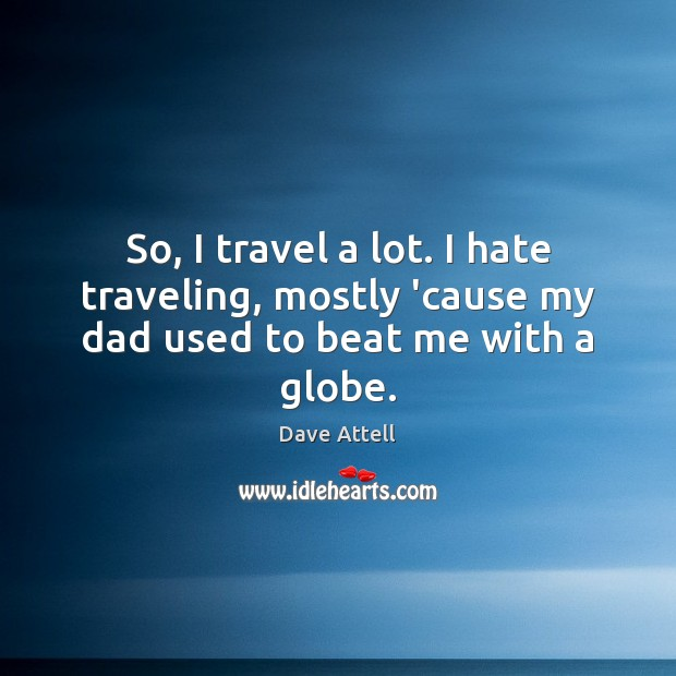 So, I travel a lot. I hate traveling, mostly 'cause my dad used to beat me with a globe. Dave Attell Picture Quote
