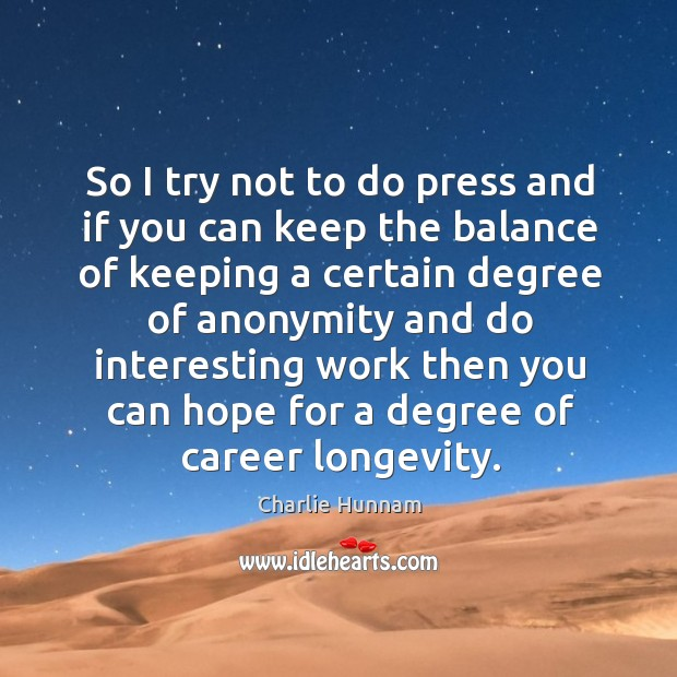 So I try not to do press and if you can keep the balance of keeping a certain degree of Image