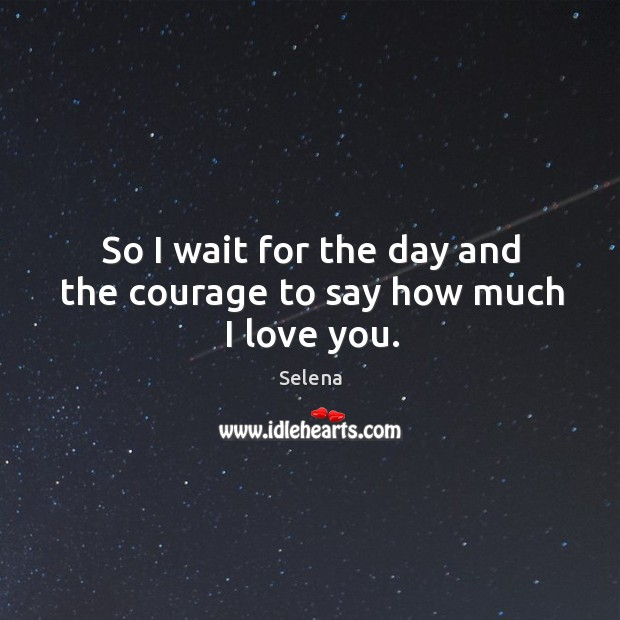 So I wait for the day and the courage to say how much I love you. Selena Picture Quote