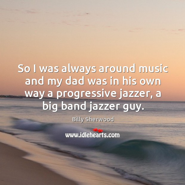 So I was always around music and my dad was in his own way a progressive jazzer, a big band jazzer guy. Billy Sherwood Picture Quote
