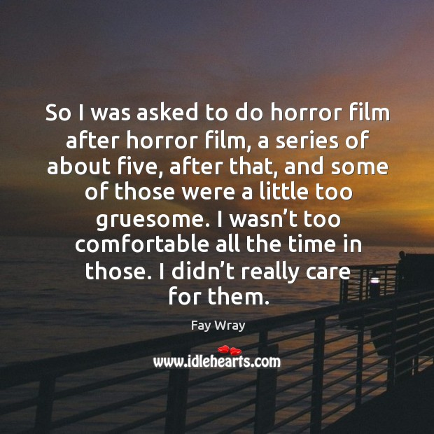 So I was asked to do horror film after horror film, a series of about five Fay Wray Picture Quote