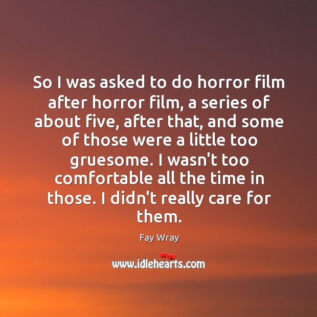 So I was asked to do horror film after horror film, a Fay Wray Picture Quote