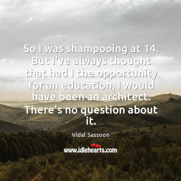 So I was shampooing at 14. But I've always thought that had I the opportunity for an education Image