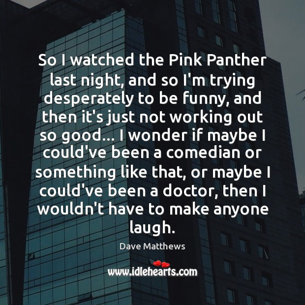 So I watched the Pink Panther last night, and so I'm trying Dave Matthews Picture Quote