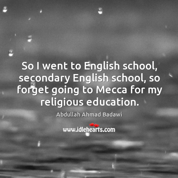 Image, So I went to english school, secondary english school, so forget going to mecca for my religious education.