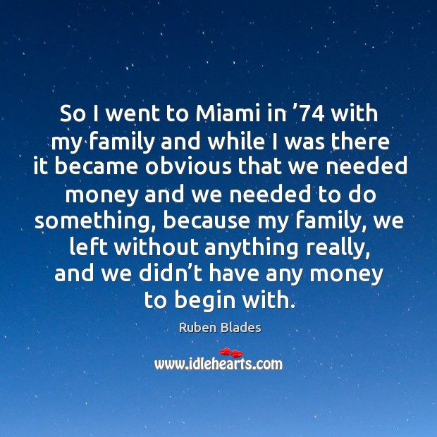 So I went to miami in '74 with my family and while I was there it became obvious that we Ruben Blades Picture Quote