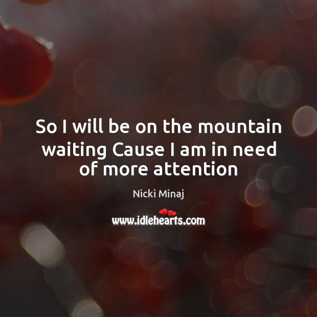 So I will be on the mountain waiting Cause I am in need of more attention Nicki Minaj Picture Quote
