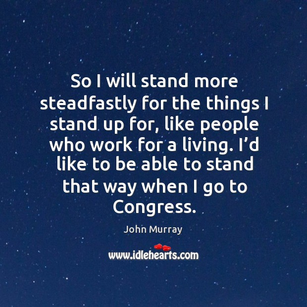 So I will stand more steadfastly for the things I stand up for, like people who work for a living. Image