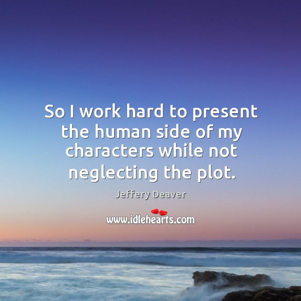 So I work hard to present the human side of my characters while not neglecting the plot. Jeffery Deaver Picture Quote
