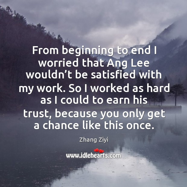 So I worked as hard as I could to earn his trust, because you only get a chance like this once. Zhang Ziyi Picture Quote