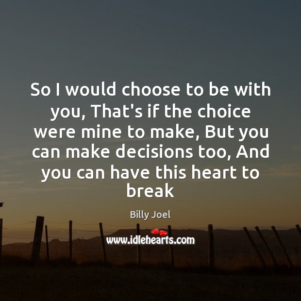 So I would choose to be with you, That's if the choice Billy Joel Picture Quote