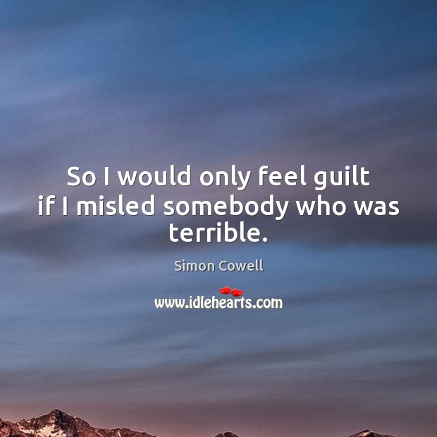 So I would only feel guilt if I misled somebody who was terrible. Simon Cowell Picture Quote