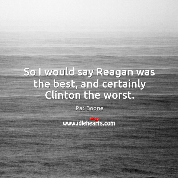 So I would say reagan was the best, and certainly clinton the worst. Image