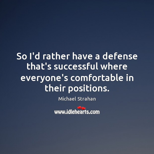 So I'd rather have a defense that's successful where everyone's comfortable in Michael Strahan Picture Quote
