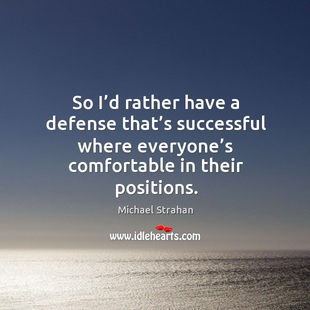 So I'd rather have a defense that's successful where everyone's comfortable in their positions. Michael Strahan Picture Quote