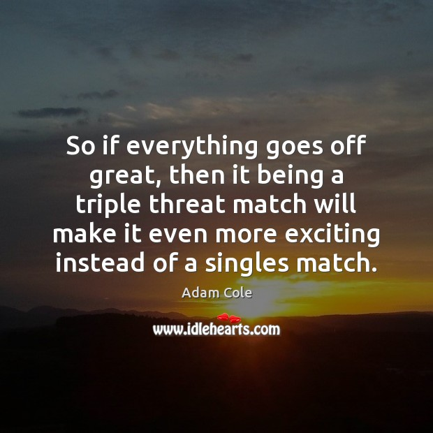 So if everything goes off great, then it being a triple threat Image