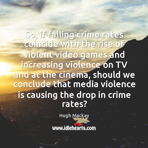 So, if falling crime rates coincide with the rise of violent video games and increasing violence on tv and at the cinema Hugh Mackay Picture Quote