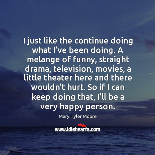So if I can keep doing that, I'll be a very happy person. Mary Tyler Moore Picture Quote