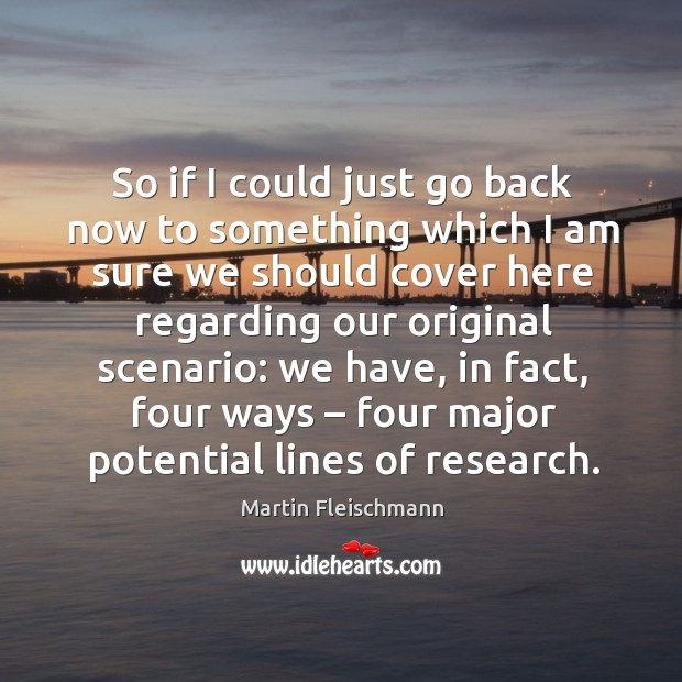 So if I could just go back now to something which I am sure we should cover here regarding Martin Fleischmann Picture Quote