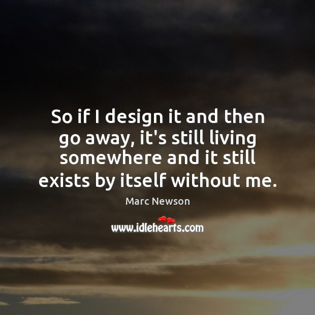 So if I design it and then go away, it's still living Marc Newson Picture Quote