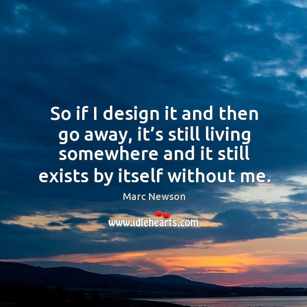 So if I design it and then go away, it's still living somewhere and it still exists by itself without me. Marc Newson Picture Quote