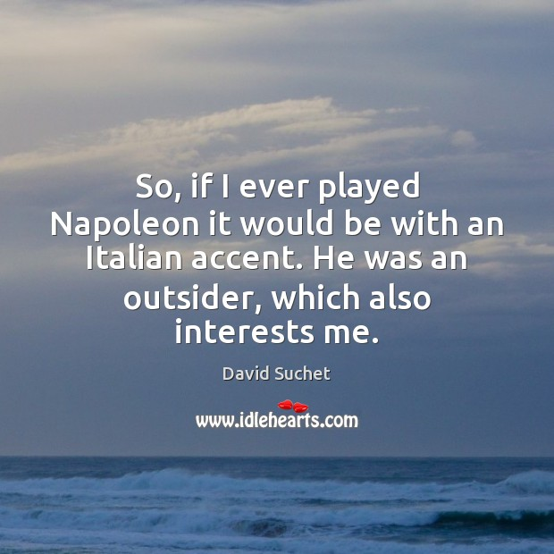 Image, So, if I ever played Napoleon it would be with an Italian