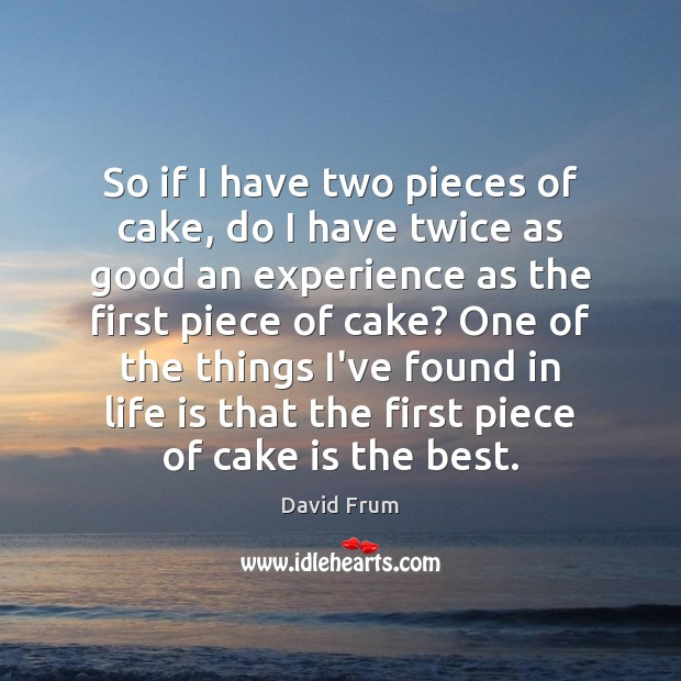 So if I have two pieces of cake, do I have twice David Frum Picture Quote