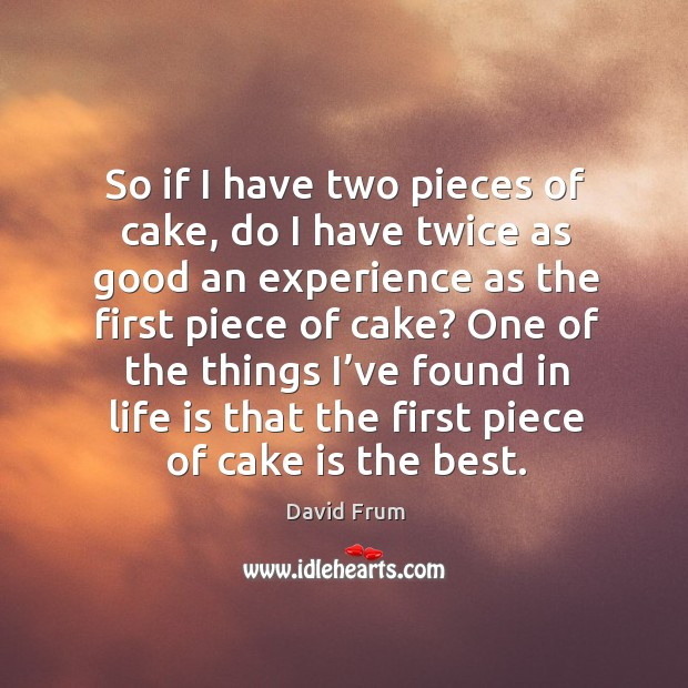 So if I have two pieces of cake, do I have twice as good an experience as the first piece of cake? David Frum Picture Quote