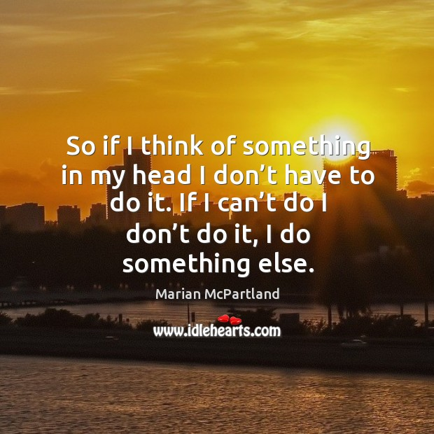 So if I think of something in my head I don't have to do it. If I can't do I don't do it, I do something else. Marian McPartland Picture Quote