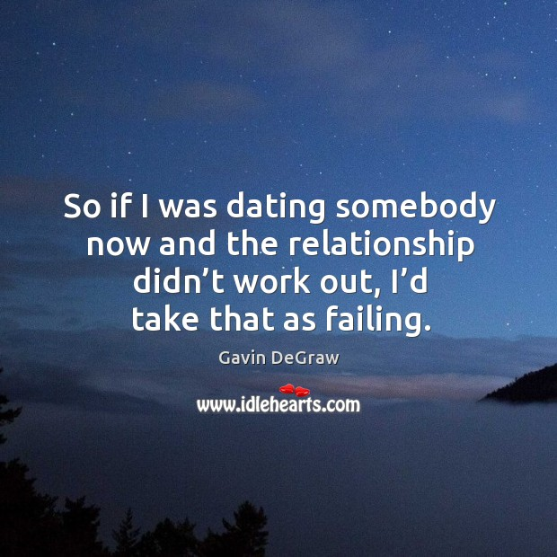 So if I was dating somebody now and the relationship didn't work out, I'd take that as failing. Image