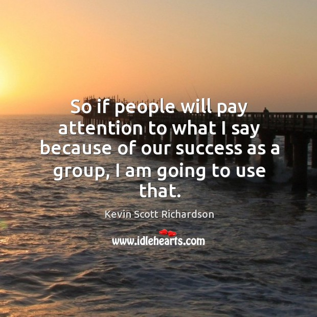 So if people will pay attention to what I say because of our success as a group, I am going to use that. Kevin Scott Richardson Picture Quote