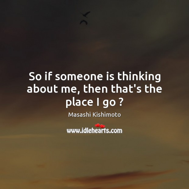 So if someone is thinking about me, then that's the place I go ? Masashi Kishimoto Picture Quote