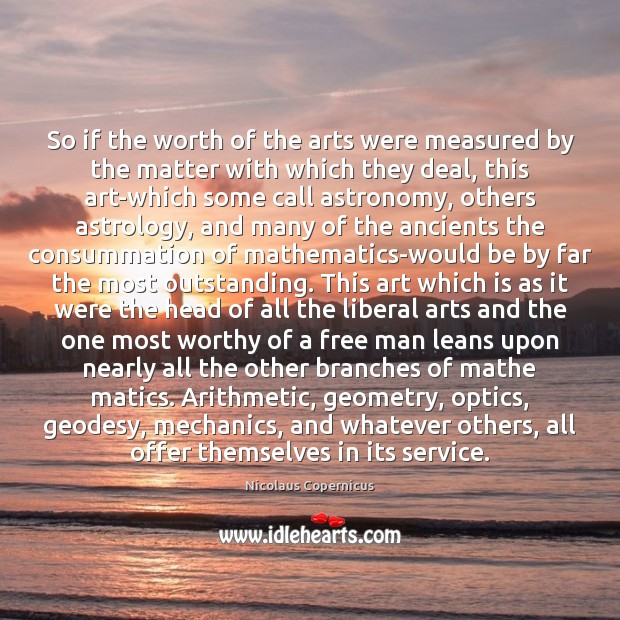 So if the worth of the arts were measured by the matter Nicolaus Copernicus Picture Quote