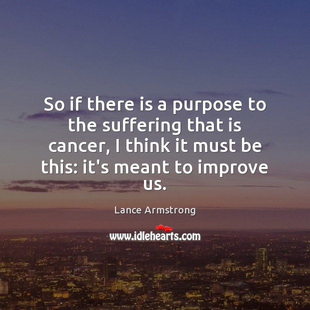 So if there is a purpose to the suffering that is cancer, Lance Armstrong Picture Quote