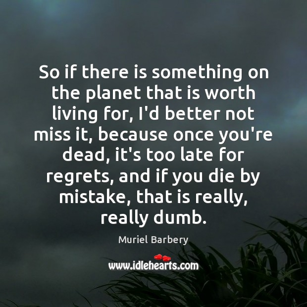 So if there is something on the planet that is worth living Muriel Barbery Picture Quote