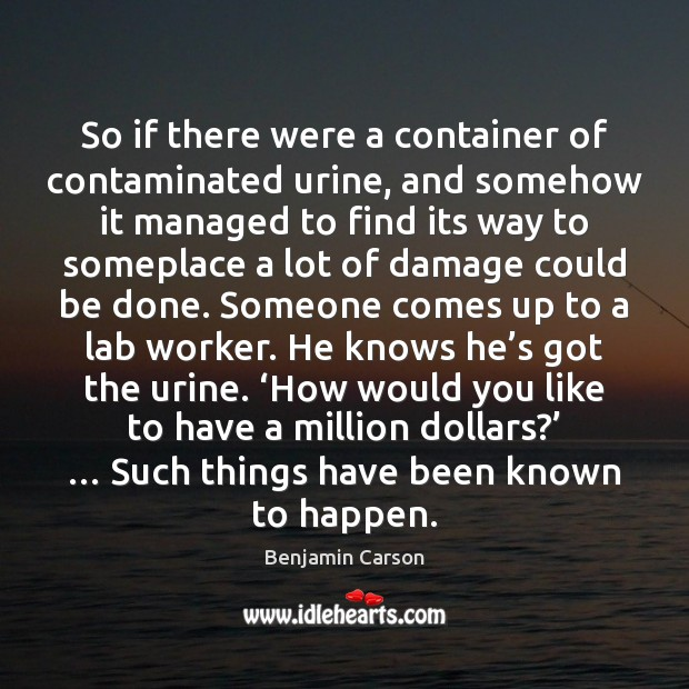 Benjamin Carson Picture Quote image saying: So if there were a container of contaminated urine, and somehow it