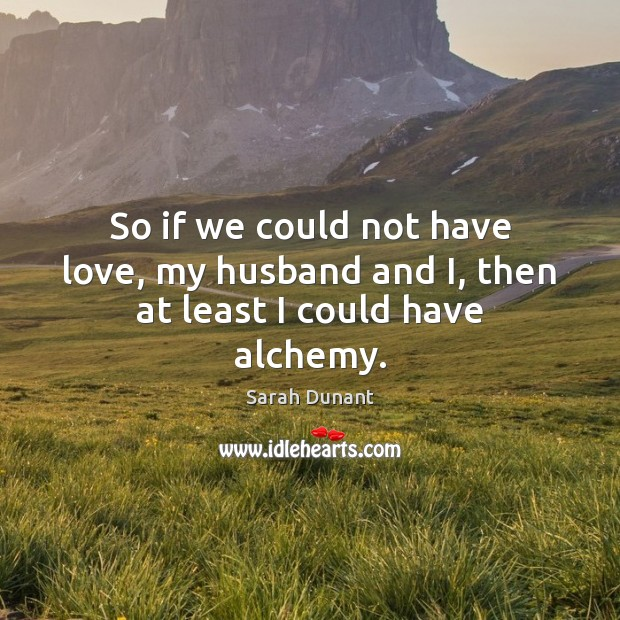 So if we could not have love, my husband and I, then at least I could have alchemy. Image