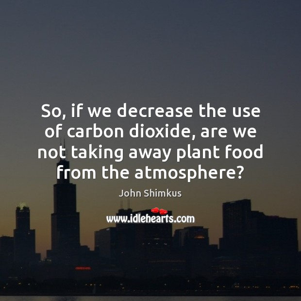 So, if we decrease the use of carbon dioxide, are we not Image