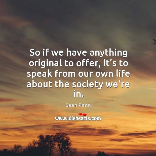 So if we have anything original to offer, it's to speak from our own life about the society we're in. Image