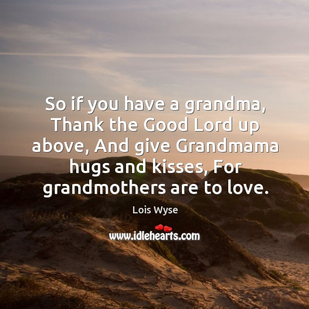 Image, So if you have a grandma, thank the good lord up above, and give grandmama hugs and kisses, for grandmothers are to love.