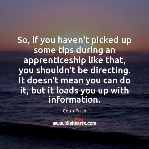 So, if you haven't picked up some tips during an apprenticeship like Colin Firth Picture Quote